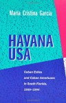 Havana USA: Cuban Exiles and Cuban Americans in South Florida, 1959-1994 - Maria Cristina Garcia