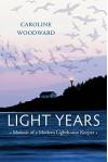 Light Years: Memoir of a Modern Lighthouse Keeper - Caroline Woodward