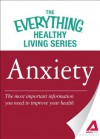 Anxiety: The most important information you need to improve your health (The Everything® Healthy Living Series) - Adams Media
