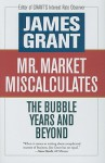 Mr. Market Miscalculates: The Bubble Years and Beyond - James Grant