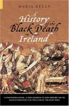 A History of the Black Death in Ireland - Maria Kelly