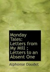 Monday Tales: Letters from My Mill; Letters to an Absent One (Large Print Edition) - Alphonse Daudet