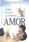 Como Volver al Primer Amor - Guillermo Maldonado