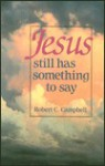 Jesus Still Has Something to Say - Robert C. Campbell