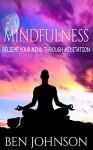 Mindfulness: Stress- Relieve Your Mind Using Meditation (Mindfulness, Meditation, Zen, Yoga) - Ben Johnson
