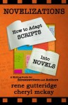 Novelizations - How to Adapt Scripts Into Novels: A Writing Guide for Screenwriters and Authors - Rene Gutteridge, Cheryl McKay