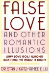 False Love and Other Romantic Illusions: Why Love Goes Wrong and How to Make It Right - Stan J. Katz, Aimee Liu