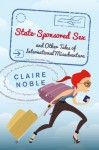 State-Sponsored Sex and Other Tales of International Misadventure - Claire Noble