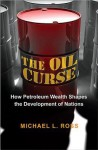 The Oil Curse: How Petroleum Wealth Shapes the Development of Nations - Michael L. Ross