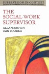 The Social Work Supervisor: Supervision in Community, Day Care, and Residential Settings (Supervision in Context) - Allan Brown, Iain Bourne