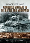 Armoured Warfare in the Battle for Normandy: Rare Photographs from Wartime Archives - Anthony Tucker-Jones