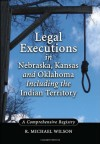 Legal Executions in Nebraska, Kansas and Oklahoma Including the Indian Territory: A Comprehensive Registry - R. Michael Wilson