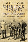 Sherlock Holmes and the Frightened Golfer - J M Gregson