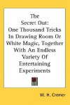 The Secret Out: One Thousand Tricks in Drawing Room or White Magic, Together with an Endless Variety of Entertaining Experiments - W. H. Cremer