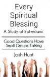 Every Spiritual Blessing: A Study of Ephesians - Josh Hunt