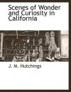 Scenes of Wonder and Curiosity in California - J. M. Hutchings