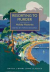 Resorting to Murder: Holiday Mysteries (British Library Crime Classics) - Martin Edwards, Various Authors