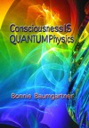 Consciousness IS QUANTUM Physics (UNIVERSAL PHYSICS or LAW Book 4) - Bonnie Baumgartner