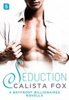 Seduction: A Bayfront Billionaire Novella (Bayfront Billionaires) - Calista Fox