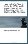 Journal of a Tour in Italy, in 1850, with an Account of an Interview with the Pope, at the Vatican - George Townsend
