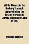 White Slavery in the Barbary States; A Lecture Before the Boston Mercantile Library Association, Feb. 17, 1847 - Charles Sumner