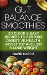 Gut Balance Smoothies: 30 Quick & Easy Recipes To Restore Digestive Health, Boost Metabolism & Lose Weight - David Harris