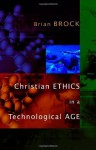 Christian Ethics in a Technological Age - Brian Brock