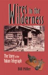 Wires in the Wilderness: The Story of the Yukon Telegraph - Bill Miller