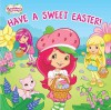 Strawberry Shortcake Have a Sweet Easter   [STRAWBERRY SHORTCAKE HAV-BOARD] [Board Books] - Author
