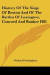 History of the Siege of Boston and of the Battles of Lexington, Concord and Bunker Hill - Richard Frothingham