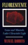 Fluorescence: Gems and Minerals Under Ultraviolet Light - Manuel Robbins