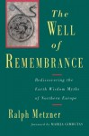 Well of Remembrance: Rediscovering the Earth Wisdom Myths of Northern Europe - Ralph Metzner