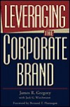 Leveraging the Corporate Brand - James R. Gregory, Jack Wiechmann