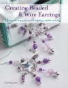 Creating Beaded & Wire Earrings - 35 gorgeous earrings, made with wire and beads, create beautiful jewellery for any occasion - Linda Jones