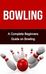 Bowling: A Complete Bowling Guide On: Bowling for Beginners- Bowling Fundamentals- Bowling Tips- Bowling for Dummies (Bowling, Bowling Basics, Bowling ... Bowling like a pro, bowling tips) - Sarah Johnson, Bowling For Beginners, Bowling Alone, Bowling Books