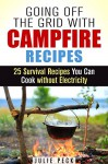 Going Off the Grid with Campfire Recipes: 25 Survival Recipes You Can Cook without Electricity (Prepper's Cookbook) - Julie Peck