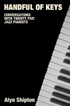 Handful of Keys: Conversations with 30 Jazz Pianists - Alyn Shipton