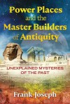 Power Places and the Master Builders of Antiquity: Unexplained Mysteries of the Past - Frank Joseph