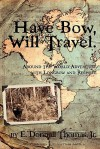 Have Bow, Will Travel: Around the World Adventure with Longbow and Recurve - E. Donnall Thomas Jr.
