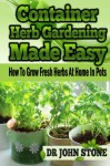 Container Herb Gardening Made Easy: How To Grow Fresh Herbs At Home In Pots (Beginners, Guide, Green House Plan, Medicinal, Homegrown Use, Natural Medicine, ... Backyard) (Square Foot Homesteading Book 5) - Dr John Stone