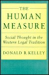 The Human Measure: Social Thought In The Western Legal Tradition - Donald R. Kelley