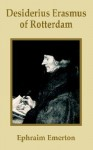Desiderius Erasmus of Rotterdam - Ephraim Emerton