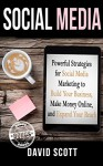 Social Media: Powerful Strategies For Social Media Marketing to Build Your Business, Make Money Online, and Expand Your Reach (Facebook Marketing, Twitter ... Optimization, Online Marketing Strategy) - David Scott