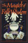 The Magick of Folk Wisdom: A Source Book from the Ages - Patricia J. Telesco