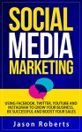 Social Media Marketing: Using Facebook, Twitter, Youtube, Instagram And Tumblr To Grow Your Business, Be Successful And Boost Your Sales (Social Media ... Strategies, Social Media Influence) - Jason Roberts