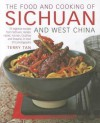 The Food and Cooking of Sichuan and West China: 75 Regional Recipes from Sichuan, Hunan, Hubei, Yunnan, Guizhou and Shaanxi, in Over 370 Photographs - Terry Tan