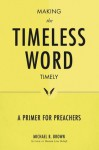 Making the Timeless Word Timely: A Primer for Preachers - Michael B. Brown