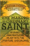 The Making of an Ordinary Saint: My Journey from Frustration to Joy with the Spiritual Disciplines - Nathan Foster, Richard J. Foster