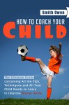Soccer - How to Coach Your Child: The Ultimate Guide containing All the Tips, Techniques and all Your Child Needs to Learn to Improve Soccer Skills - Owen Smith