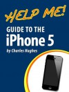Help Me! Guide to the iPhone 5: Step-by-Step User Guide for Apple's Fifth Generation Smartphone - Charles Hughes